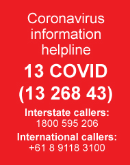 Coronavirus information helplines: 13 COVID (13 268 43). Interstate callers: 1800 595 206. International callers: +61 8 9118 3100.