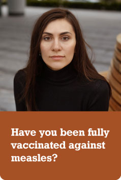 Photo of a women in her 30s/40s with a serious expression. Text: Have you been fully vaccinated against measles?